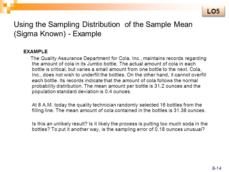 Using the Sampling Distribution of the Sample Mean (Sigma Known) - Example EXAMPLE The Quality Assurance Department for Cola, Inc., maintains records