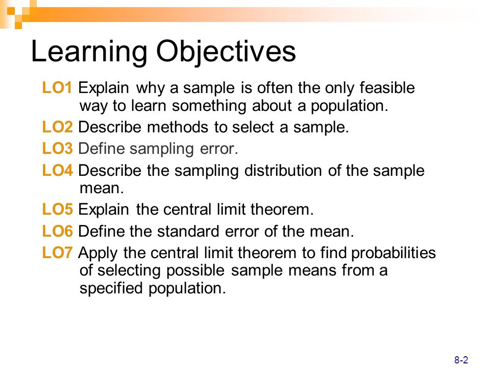 Learning Objectives LO1 Explain why a sample is often the only feasible way to learn something about a population. LO2 Describe methods to select a sa