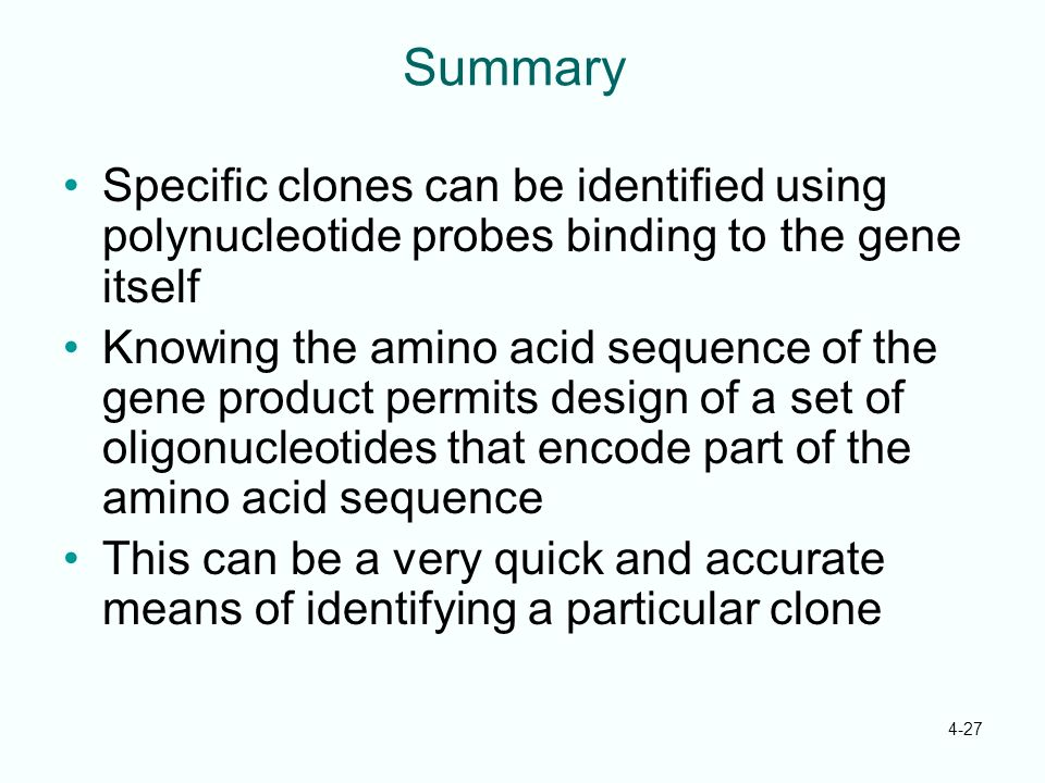 4-27 Summary Specific clones can be identified using polynucleotide probes binding to the gene itself Knowing the amino acid sequence of the gene prod
