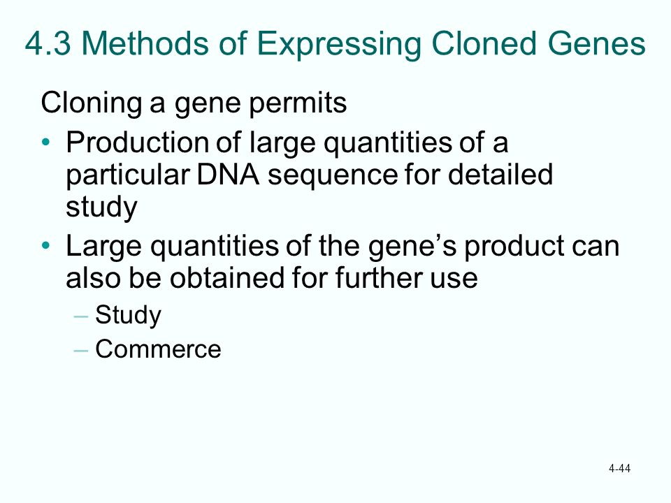 4-44 4.3 Methods of Expressing Cloned Genes Cloning a gene permits Production of large quantities of a particular DNA sequence for detailed study Larg