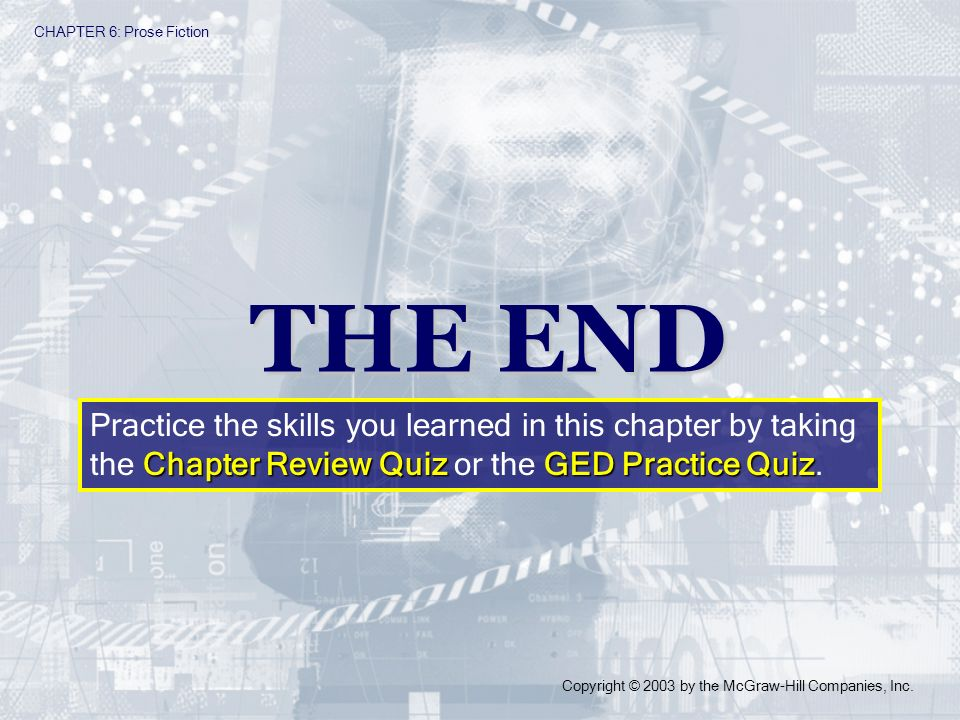 CHAPTER 6: Prose Fiction Copyright © 2003 by the McGraw-Hill Companies, Inc. THE END Chapter Review QuizGED Practice Quiz Practice the skills you lear