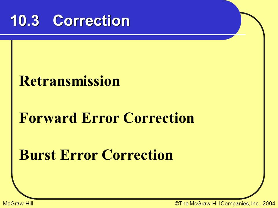 McGraw-Hill©The McGraw-Hill Companies, Inc., 2004 10.3 Correction Retransmission Forward Error Correction Burst Error Correction