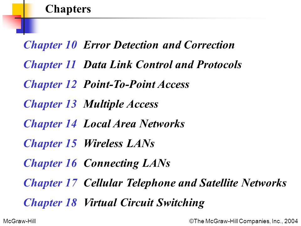 McGraw-Hill©The McGraw-Hill Companies, Inc., 2004 Chapters Chapter 10 Error Detection and Correction Chapter 11 Data Link Control and Protocols Chapter 12 Point-To-Point Access Chapter 13Multiple Access Chapter 14Local Area Networks Chapter 15 Wireless LANs Chapter 16 Connecting LANs Chapter 17 Cellular Telephone and Satellite Networks Chapter 18 Virtual Circuit Switching