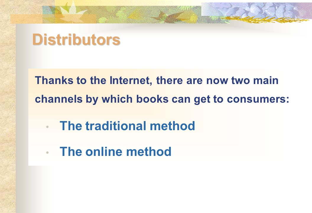 Distributors Thanks to the Internet, there are now two main channels by which books can get to consumers: The traditional method The online method