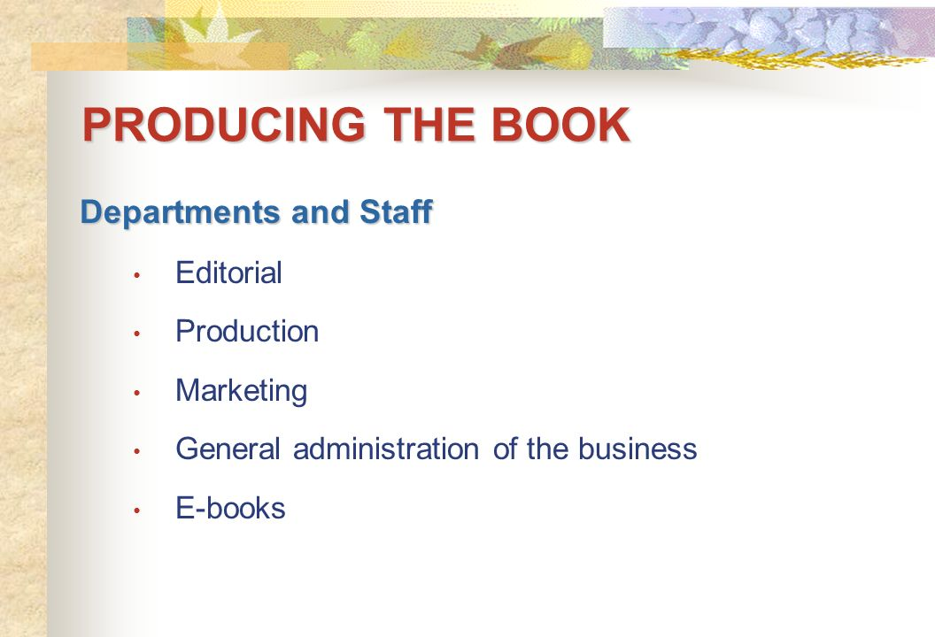 PRODUCING THE BOOK Departments and Staff Editorial Production Marketing General administration of the business E-books