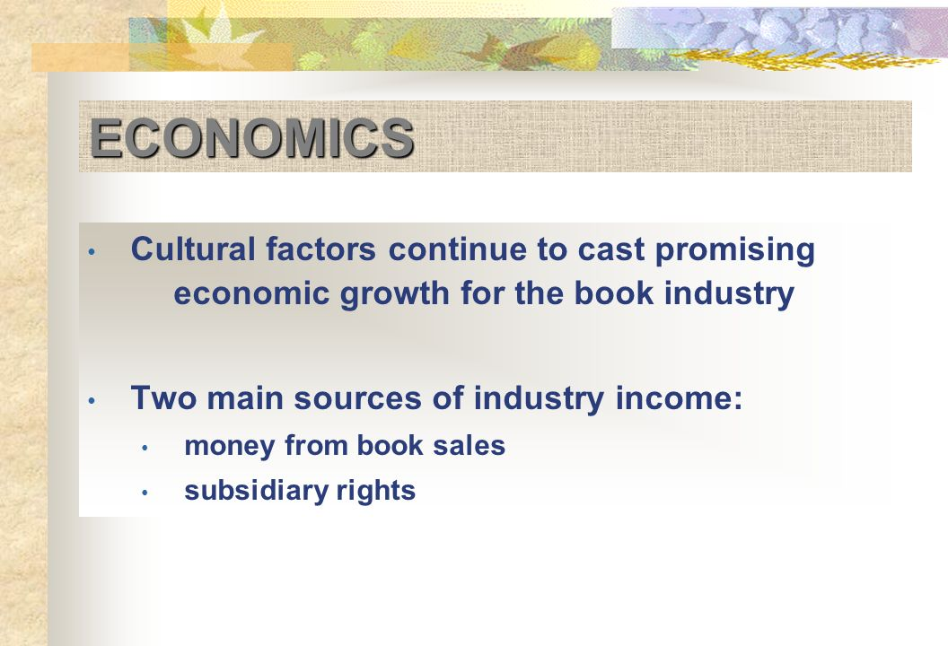 ECONOMICS Cultural factors continue to cast promising economic growth for the book industry Two main sources of industry income: money from book sales