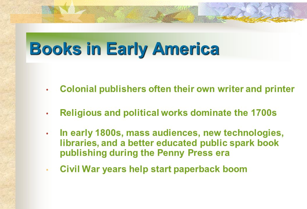Books in Early America Colonial publishers often their own writer and printer Religious and political works dominate the 1700s In early 1800s, mass au