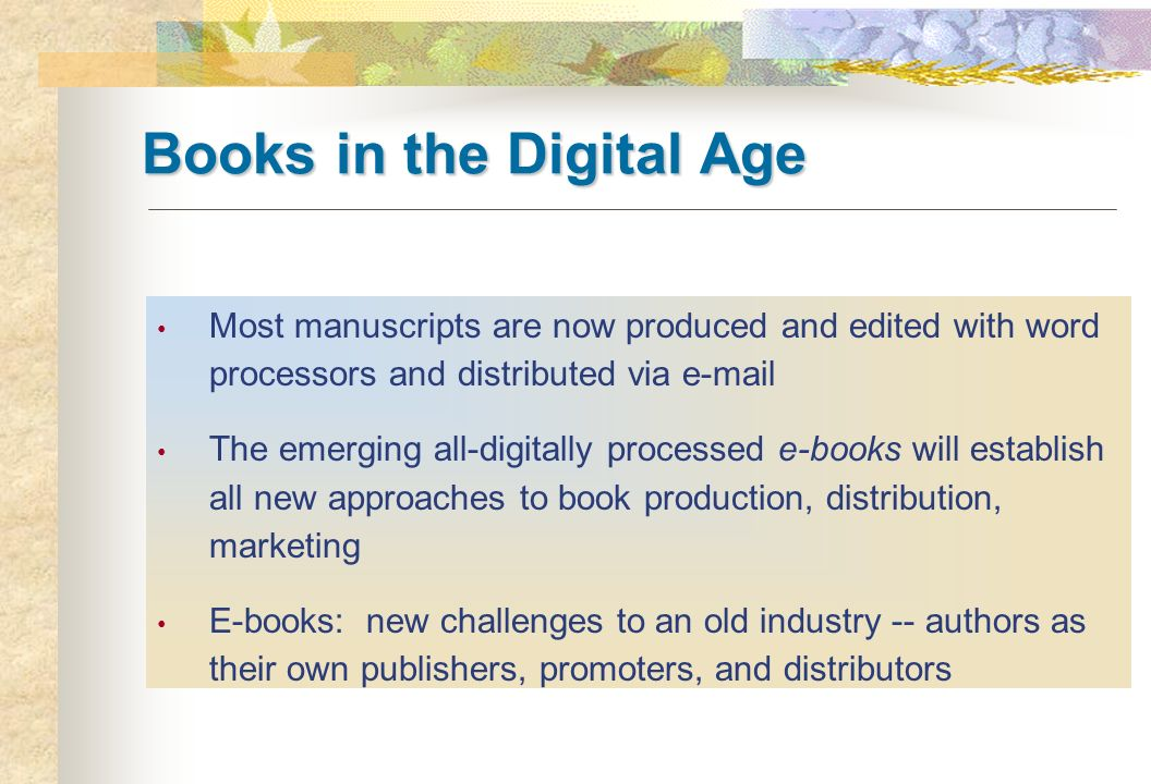 Books in the Digital Age Most manuscripts are now produced and edited with word processors and distributed via e-mail The emerging all-digitally proce