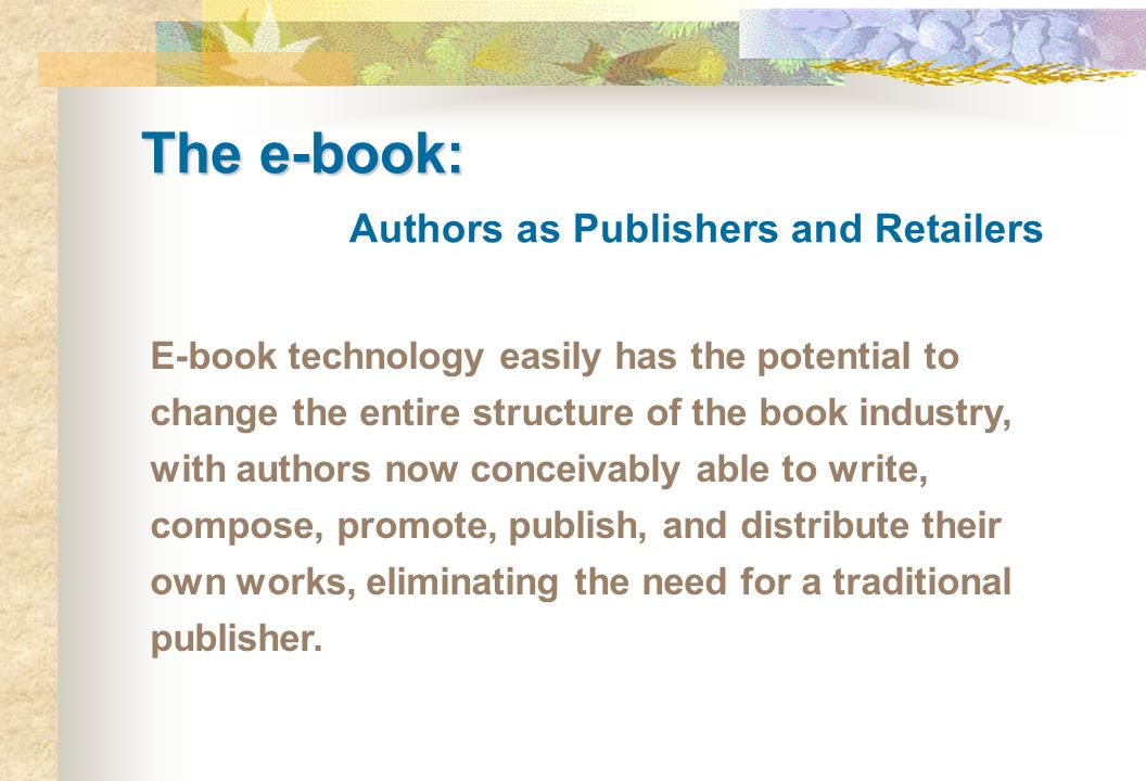 The e-book: The e-book: Authors as Publishers and Retailers E-book technology easily has the potential to change the entire structure of the book indu