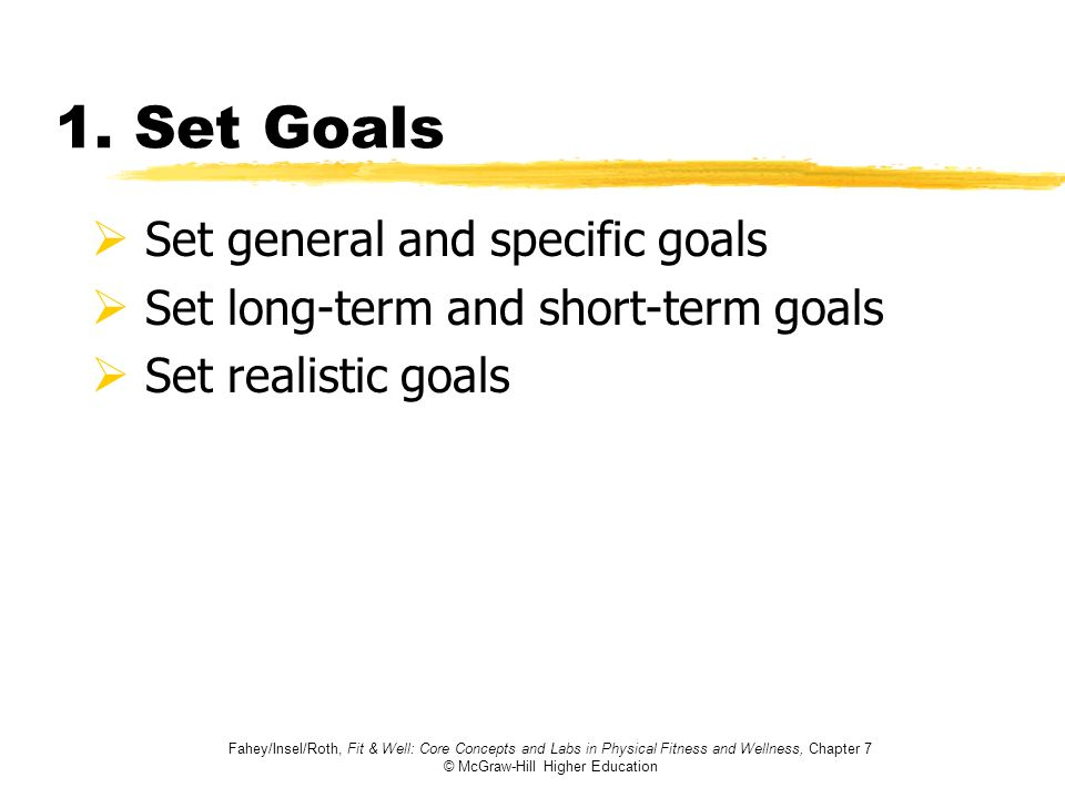 Fahey/Insel/Roth, Fit & Well: Core Concepts and Labs in Physical Fitness and Wellness, Chapter 7 © McGraw-Hill Higher Education 1. Set Goals Set gener
