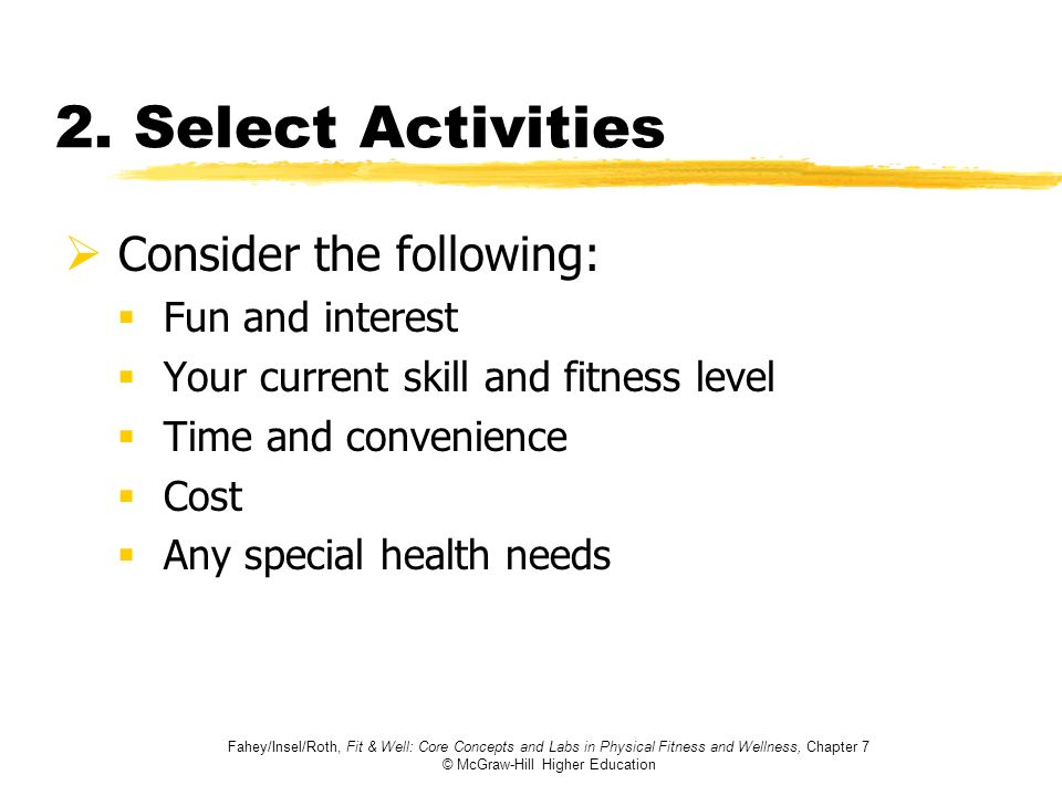 Fahey/Insel/Roth, Fit & Well: Core Concepts and Labs in Physical Fitness and Wellness, Chapter 7 © McGraw-Hill Higher Education 2. Select Activities C
