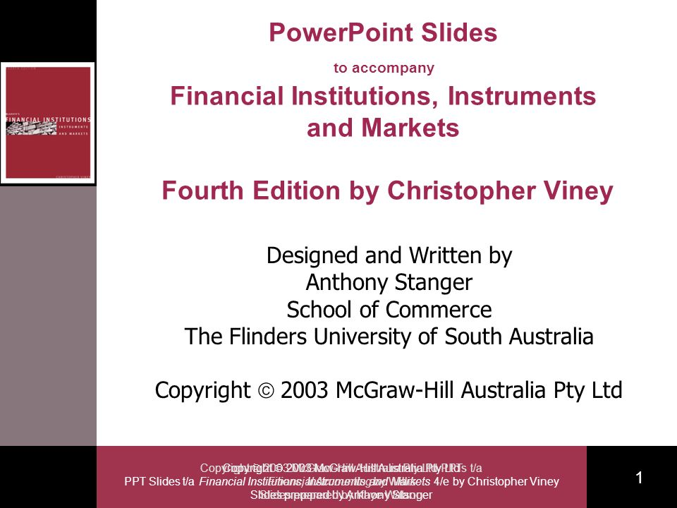 Copyright 2003 McGraw-Hill Australia Pty Ltd PPT Slides t/a Financial Institutions, Instruments and Markets 4/e by Christopher Viney Slides prepared by Anthony Stanger 1 Copyright 2003 McGraw-Hill Australia Pty Ltd PPTs t/a Financial Accounting by Willis Slides prepared by Kaye Watson PowerPoint Slides to accompany Financial Institutions, Instruments and Markets Fourth Edition by Christopher Viney Designed and Written by Anthony Stanger School of Commerce The Flinders University of South Australia Copyright 2003 McGraw-Hill Australia Pty Ltd