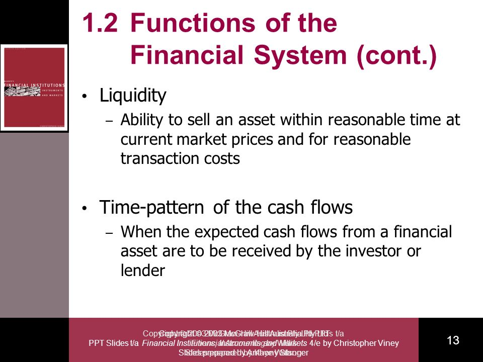Copyright 2003 McGraw-Hill Australia Pty Ltd PPT Slides t/a Financial Institutions, Instruments and Markets 4/e by Christopher Viney Slides prepared by Anthony Stanger 13 Copyright 2003 McGraw-Hill Australia Pty Ltd PPTs t/a Financial Accounting by Willis Slides prepared by Kaye Watson 1.2 Functions of the Financial System (cont.) Liquidity – Ability to sell an asset within reasonable time at current market prices and for reasonable transaction costs Time-pattern of the cash flows – When the expected cash flows from a financial asset are to be received by the investor or lender