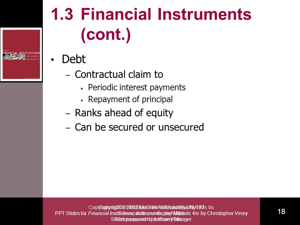 Copyright 2003 McGraw-Hill Australia Pty Ltd PPT Slides t/a Financial Institutions, Instruments and Markets 4/e by Christopher Viney Slides prepared by Anthony Stanger 18 Copyright 2003 McGraw-Hill Australia Pty Ltd PPTs t/a Financial Accounting by Willis Slides prepared by Kaye Watson 1.3 Financial Instruments (cont.) Debt – Contractual claim to Periodic interest payments Repayment of principal – Ranks ahead of equity – Can be secured or unsecured