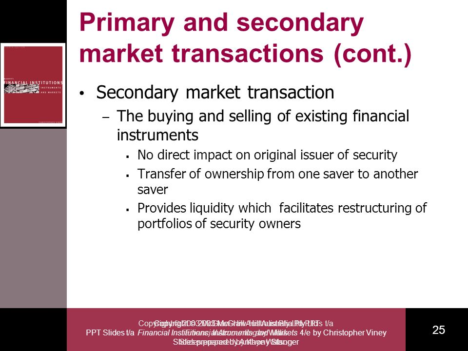 Copyright 2003 McGraw-Hill Australia Pty Ltd PPT Slides t/a Financial Institutions, Instruments and Markets 4/e by Christopher Viney Slides prepared by Anthony Stanger 25 Copyright 2003 McGraw-Hill Australia Pty Ltd PPTs t/a Financial Accounting by Willis Slides prepared by Kaye Watson Primary and secondary market transactions (cont.) Secondary market transaction – The buying and selling of existing financial instruments No direct impact on original issuer of security Transfer of ownership from one saver to another saver Provides liquidity which facilitates restructuring of portfolios of security owners