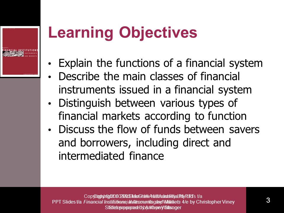 Copyright 2003 McGraw-Hill Australia Pty Ltd PPT Slides t/a Financial Institutions, Instruments and Markets 4/e by Christopher Viney Slides prepared by Anthony Stanger 3 Copyright 2003 McGraw-Hill Australia Pty Ltd PPTs t/a Financial Accounting by Willis Slides prepared by Kaye Watson Learning Objectives Explain the functions of a financial system Describe the main classes of financial instruments issued in a financial system Distinguish between various types of financial markets according to function Discuss the flow of funds between savers and borrowers, including direct and intermediated finance