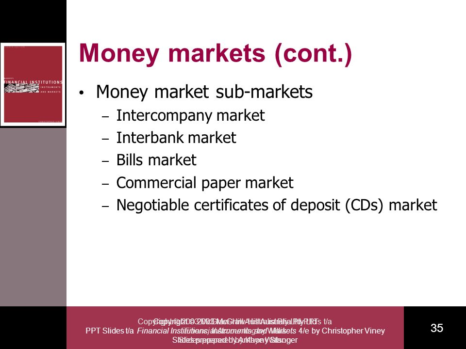 Copyright 2003 McGraw-Hill Australia Pty Ltd PPT Slides t/a Financial Institutions, Instruments and Markets 4/e by Christopher Viney Slides prepared by Anthony Stanger 35 Copyright 2003 McGraw-Hill Australia Pty Ltd PPTs t/a Financial Accounting by Willis Slides prepared by Kaye Watson Money markets (cont.) Money market sub-markets – Intercompany market – Interbank market – Bills market – Commercial paper market – Negotiable certificates of deposit (CDs) market