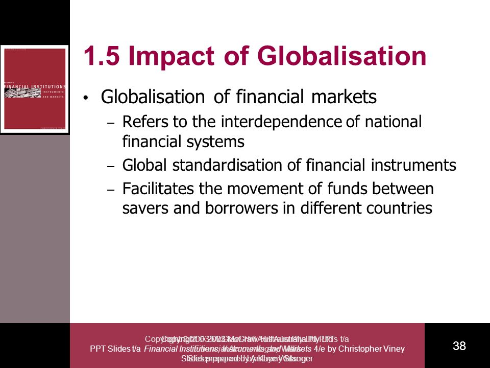 Copyright 2003 McGraw-Hill Australia Pty Ltd PPT Slides t/a Financial Institutions, Instruments and Markets 4/e by Christopher Viney Slides prepared by Anthony Stanger 38 Copyright 2003 McGraw-Hill Australia Pty Ltd PPTs t/a Financial Accounting by Willis Slides prepared by Kaye Watson 1.5 Impact of Globalisation Globalisation of financial markets – Refers to the interdependence of national financial systems – Global standardisation of financial instruments – Facilitates the movement of funds between savers and borrowers in different countries