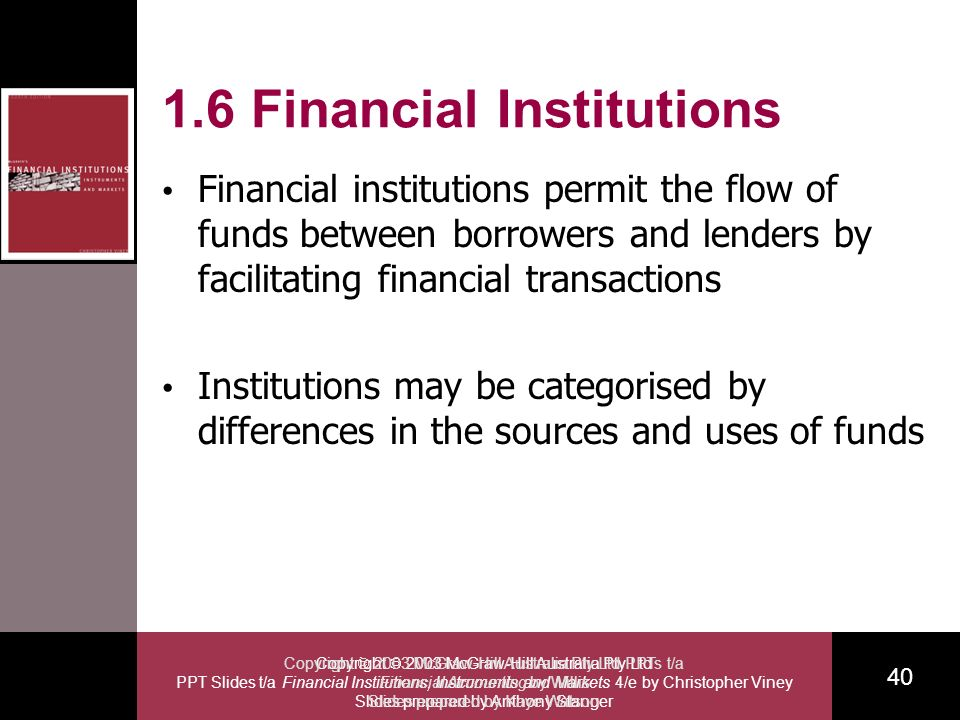 Copyright 2003 McGraw-Hill Australia Pty Ltd PPT Slides t/a Financial Institutions, Instruments and Markets 4/e by Christopher Viney Slides prepared by Anthony Stanger 40 Copyright 2003 McGraw-Hill Australia Pty Ltd PPTs t/a Financial Accounting by Willis Slides prepared by Kaye Watson 1.6 Financial Institutions Financial institutions permit the flow of funds between borrowers and lenders by facilitating financial transactions Institutions may be categorised by differences in the sources and uses of funds