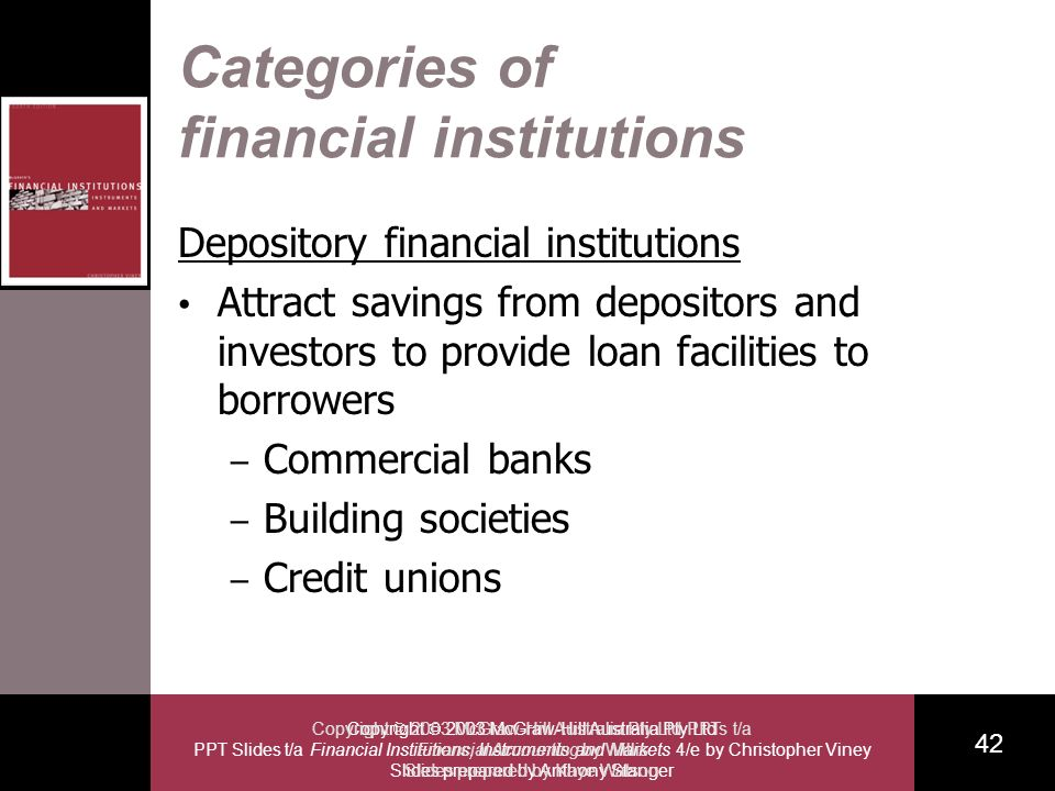 Copyright 2003 McGraw-Hill Australia Pty Ltd PPT Slides t/a Financial Institutions, Instruments and Markets 4/e by Christopher Viney Slides prepared by Anthony Stanger 42 Copyright 2003 McGraw-Hill Australia Pty Ltd PPTs t/a Financial Accounting by Willis Slides prepared by Kaye Watson Categories of financial institutions Depository financial institutions Attract savings from depositors and investors to provide loan facilities to borrowers – Commercial banks – Building societies – Credit unions