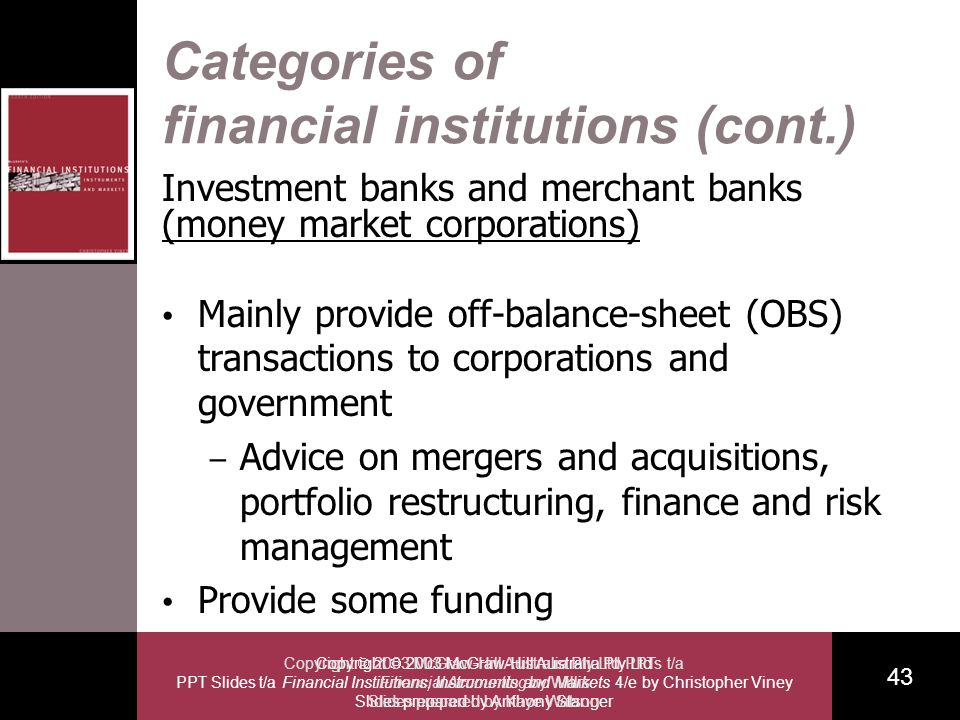 Copyright 2003 McGraw-Hill Australia Pty Ltd PPT Slides t/a Financial Institutions, Instruments and Markets 4/e by Christopher Viney Slides prepared by Anthony Stanger 43 Copyright 2003 McGraw-Hill Australia Pty Ltd PPTs t/a Financial Accounting by Willis Slides prepared by Kaye Watson Categories of financial institutions (cont.) Investment banks and merchant banks (money market corporations) Mainly provide off-balance-sheet (OBS) transactions to corporations and government – Advice on mergers and acquisitions, portfolio restructuring, finance and risk management Provide some funding