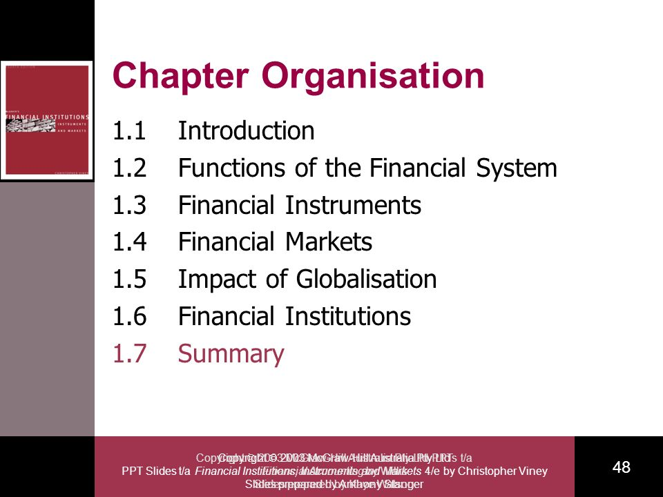 Copyright 2003 McGraw-Hill Australia Pty Ltd PPT Slides t/a Financial Institutions, Instruments and Markets 4/e by Christopher Viney Slides prepared by Anthony Stanger 48 Copyright 2003 McGraw-Hill Australia Pty Ltd PPTs t/a Financial Accounting by Willis Slides prepared by Kaye Watson Chapter Organisation 1.1Introduction 1.2Functions of the Financial System 1.3Financial Instruments 1.4Financial Markets 1.5Impact of Globalisation 1.6Financial Institutions 1.7Summary