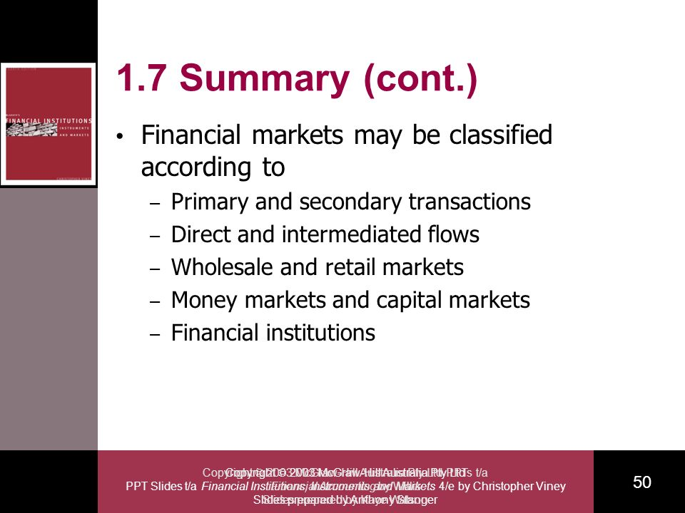 Copyright 2003 McGraw-Hill Australia Pty Ltd PPT Slides t/a Financial Institutions, Instruments and Markets 4/e by Christopher Viney Slides prepared by Anthony Stanger 50 Copyright 2003 McGraw-Hill Australia Pty Ltd PPTs t/a Financial Accounting by Willis Slides prepared by Kaye Watson 1.7 Summary (cont.) Financial markets may be classified according to – Primary and secondary transactions – Direct and intermediated flows – Wholesale and retail markets – Money markets and capital markets – Financial institutions