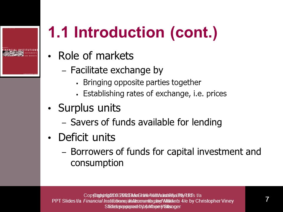 Copyright 2003 McGraw-Hill Australia Pty Ltd PPT Slides t/a Financial Institutions, Instruments and Markets 4/e by Christopher Viney Slides prepared by Anthony Stanger 7 Copyright 2003 McGraw-Hill Australia Pty Ltd PPTs t/a Financial Accounting by Willis Slides prepared by Kaye Watson 1.1 Introduction (cont.) Role of markets – Facilitate exchange by Bringing opposite parties together Establishing rates of exchange, i.e.
