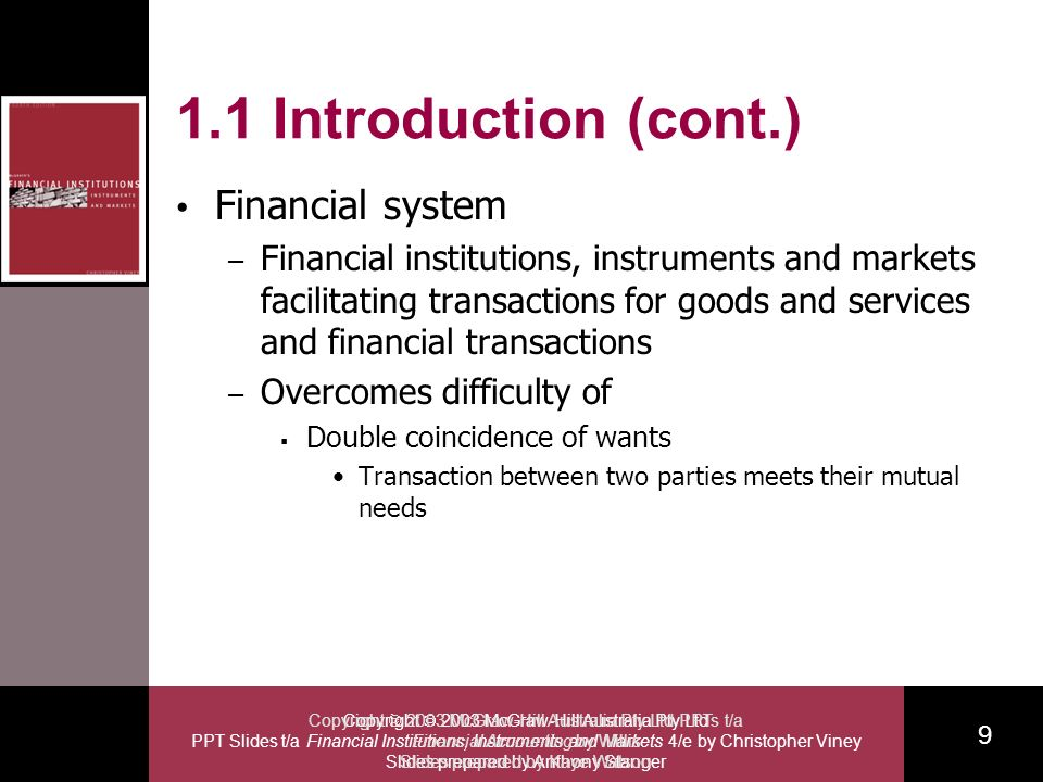 Copyright 2003 McGraw-Hill Australia Pty Ltd PPT Slides t/a Financial Institutions, Instruments and Markets 4/e by Christopher Viney Slides prepared by Anthony Stanger 9 Copyright 2003 McGraw-Hill Australia Pty Ltd PPTs t/a Financial Accounting by Willis Slides prepared by Kaye Watson 1.1 Introduction (cont.) Financial system – Financial institutions, instruments and markets facilitating transactions for goods and services and financial transactions – Overcomes difficulty of Double coincidence of wants Transaction between two parties meets their mutual needs