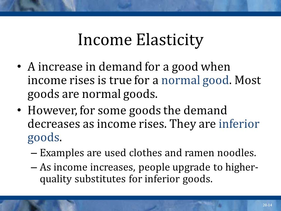 20-14 Income Elasticity A increase in demand for a good when income rises is true for a normal good. Most goods are normal goods. However, for some go