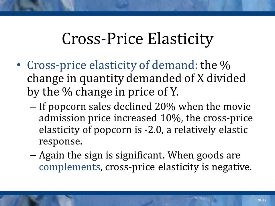 20-18 Cross-Price Elasticity Cross-price elasticity of demand: the % change in quantity demanded of X divided by the % change in price of Y. – If popc