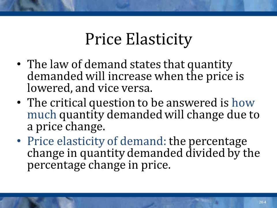 20-4 Price Elasticity The law of demand states that quantity demanded will increase when the price is lowered, and vice versa. The critical question t