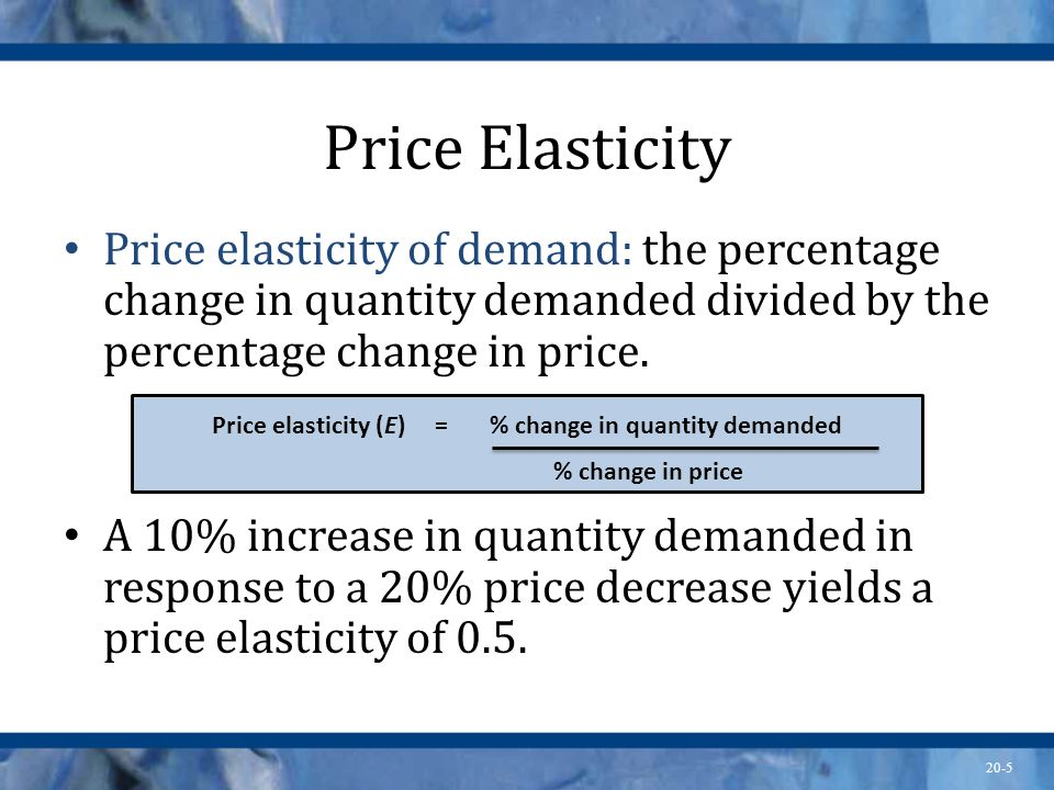 20-5 Price Elasticity Price elasticity of demand: the percentage change in quantity demanded divided by the percentage change in price. A 10% increase