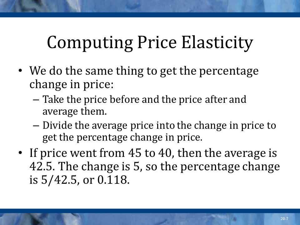 20-7 Computing Price Elasticity We do the same thing to get the percentage change in price: – Take the price before and the price after and average th