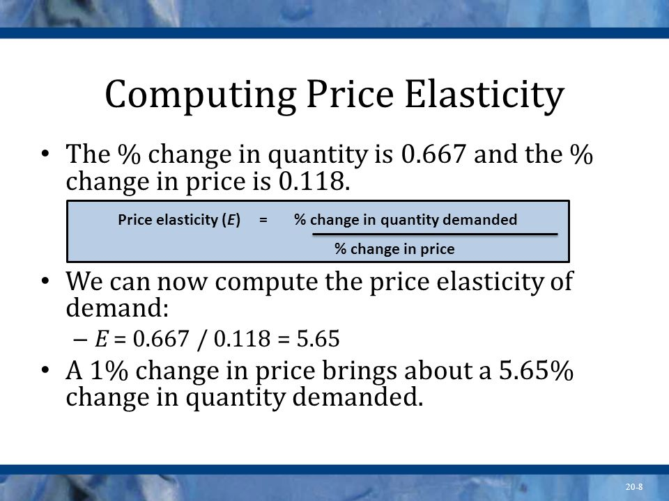 20-8 Computing Price Elasticity The % change in quantity is 0.667 and the % change in price is 0.118. We can now compute the price elasticity of deman