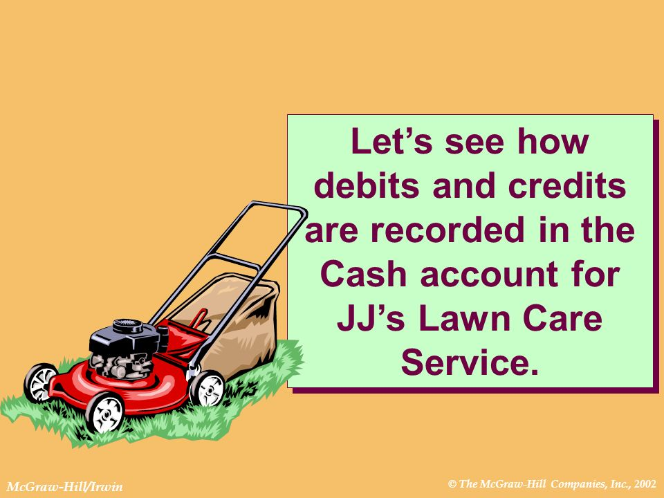 © The McGraw-Hill Companies, Inc., 2002 McGraw-Hill/Irwin Lets see how debits and credits are recorded in the Cash account for JJs Lawn Care Service.