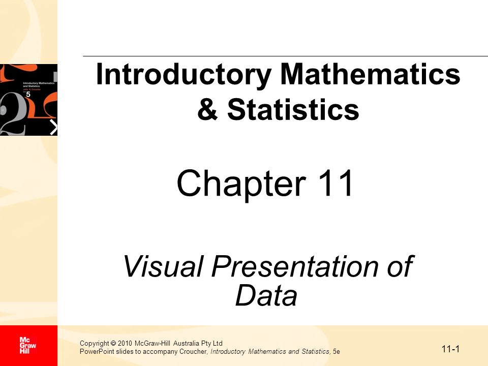 11-2 Copyright 2010 McGraw-Hill Australia Pty Ltd PowerPoint slides to accompany Croucher, Introductory Mathematics and Statistics, 5e Learning Objectives Understand sources of information Construct tables Illustrate data using a graph Illustrate data using a pie chart Illustrate data using a bar chart Illustrate data using a pictogram Condense raw data using a frequency distribution Condense raw data using a grouped frequency distribution Construct a histogram and frequency polygon Construct and apply ogives Understand how statistics are misused