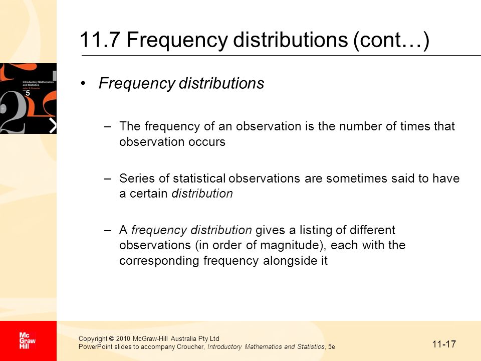 11-18 Copyright 2010 McGraw-Hill Australia Pty Ltd PowerPoint slides to accompany Croucher, Introductory Mathematics and Statistics, 5e 11.7 Frequency distributions (cont…) Grouped frequency distribution –The data may be further reduced by grouping the observations into class intervals to form a grouped frequency distribution –A class interval is a range of values in which some of the observations may lie Class intervalFrequency 0 – under 2013 20 – under 4018 40 – under 6025 60 – under 8015 80 – under 1009