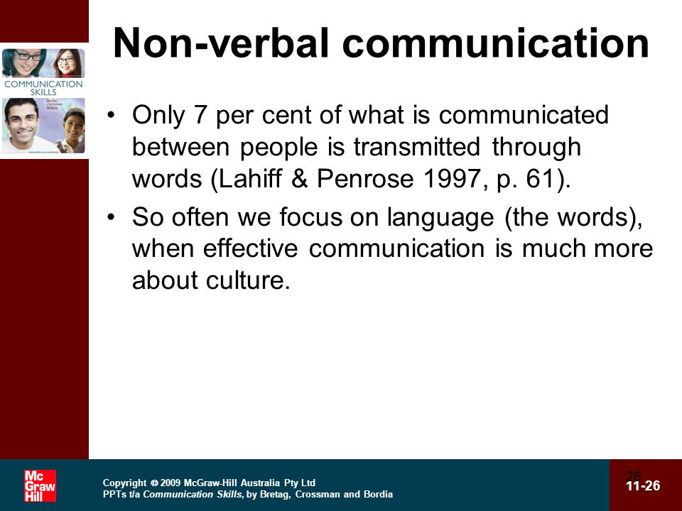 Copyright 2009 McGraw-Hill Australia Pty Ltd PPTs t/a Communication Skills, by Bretag, Crossman and Bordia 11-26 26 Non-verbal communication Only 7 per cent of what is communicated between people is transmitted through words (Lahiff & Penrose 1997, p.