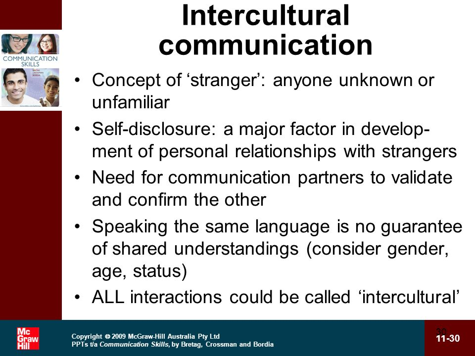 Copyright 2009 McGraw-Hill Australia Pty Ltd PPTs t/a Communication Skills, by Bretag, Crossman and Bordia 11-30 30 Intercultural communication Concept of stranger: anyone unknown or unfamiliar Self-disclosure: a major factor in develop- ment of personal relationships with strangers Need for communication partners to validate and confirm the other Speaking the same language is no guarantee of shared understandings (consider gender, age, status) ALL interactions could be called intercultural