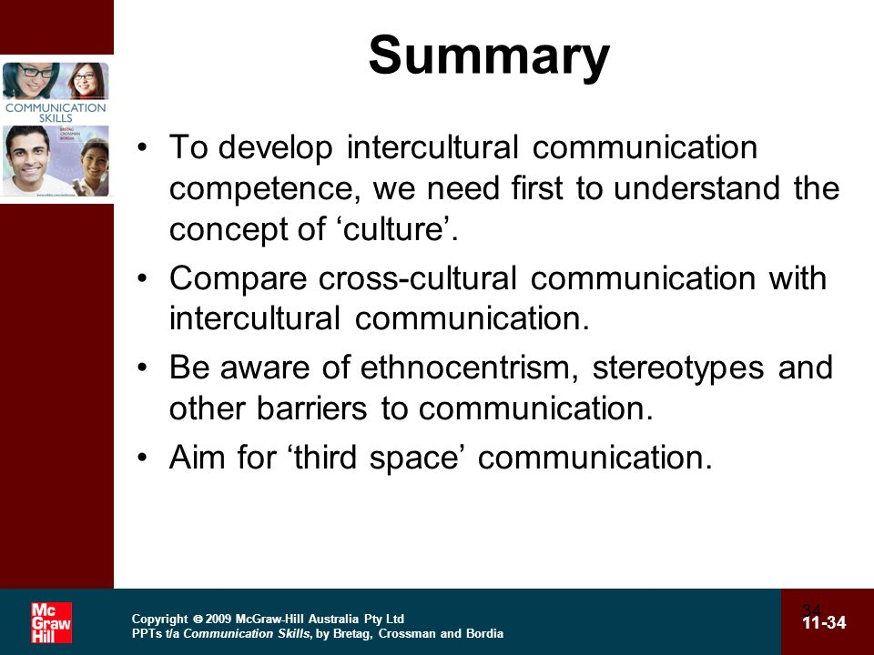 Copyright 2009 McGraw-Hill Australia Pty Ltd PPTs t/a Communication Skills, by Bretag, Crossman and Bordia 11-34 34 Summary To develop intercultural communication competence, we need first to understand the concept of culture.