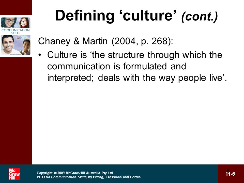 Copyright 2009 McGraw-Hill Australia Pty Ltd PPTs t/a Communication Skills, by Bretag, Crossman and Bordia 11-6 6 Defining culture (cont.) Chaney & Martin (2004, p.