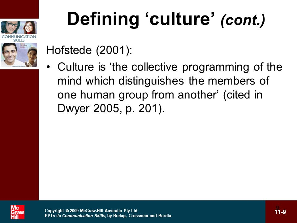 Copyright 2009 McGraw-Hill Australia Pty Ltd PPTs t/a Communication Skills, by Bretag, Crossman and Bordia 11-9 9 Defining culture (cont.) Hofstede (2001): Culture is the collective programming of the mind which distinguishes the members of one human group from another (cited in Dwyer 2005, p.