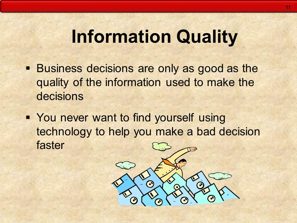 11 Information Quality Business decisions are only as good as the quality of the information used to make the decisions You never want to find yoursel