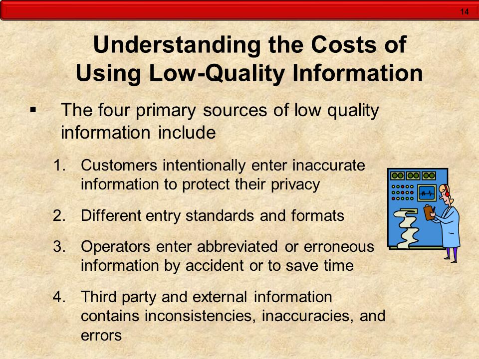 14 Understanding the Costs of Using Low-Quality Information The four primary sources of low quality information include 1.Customers intentionally ente