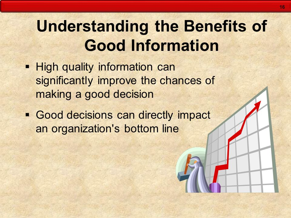 16 Understanding the Benefits of Good Information High quality information can significantly improve the chances of making a good decision Good decisi