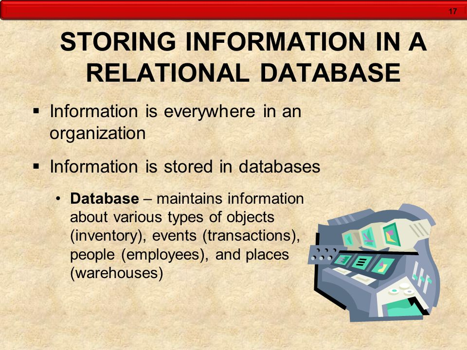17 STORING INFORMATION IN A RELATIONAL DATABASE Information is everywhere in an organization Information is stored in databases Database – maintains i