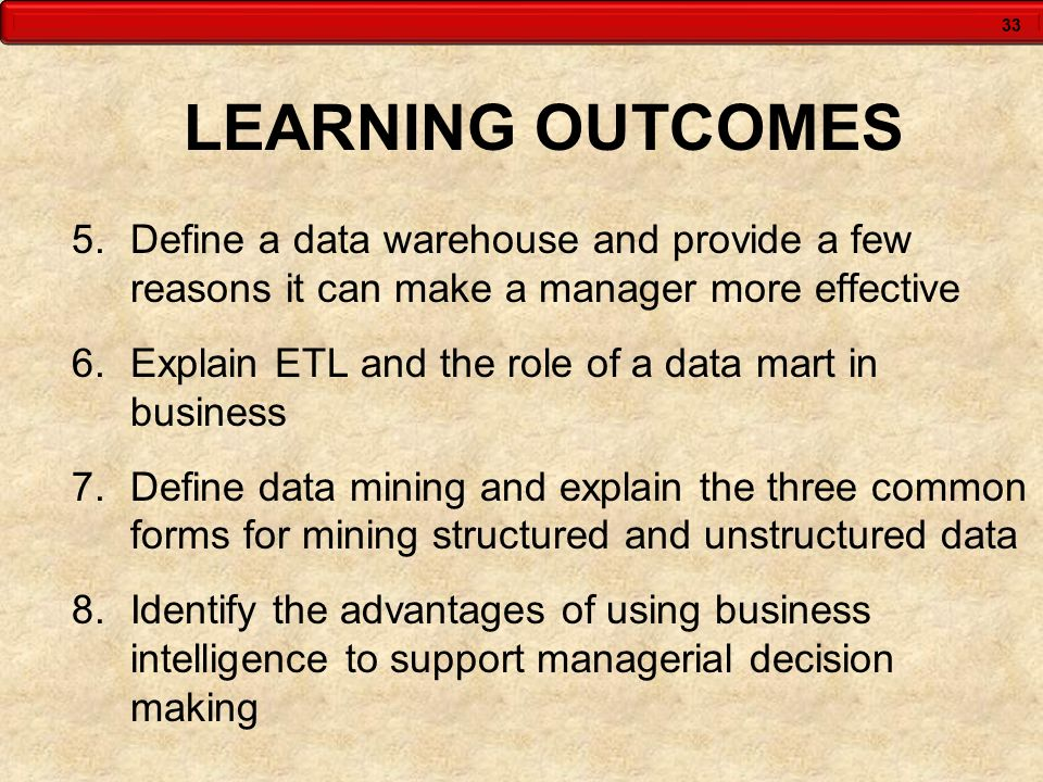 33 LEARNING OUTCOMES 5.Define a data warehouse and provide a few reasons it can make a manager more effective 6.Explain ETL and the role of a data mar