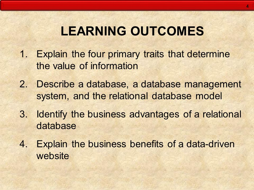 4 LEARNING OUTCOMES 1.Explain the four primary traits that determine the value of information 2.Describe a database, a database management system, and