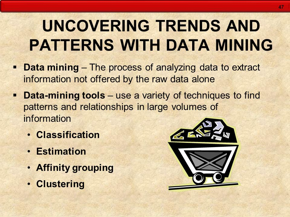 47 UNCOVERING TRENDS AND PATTERNS WITH DATA MINING Data mining – The process of analyzing data to extract information not offered by the raw data alon